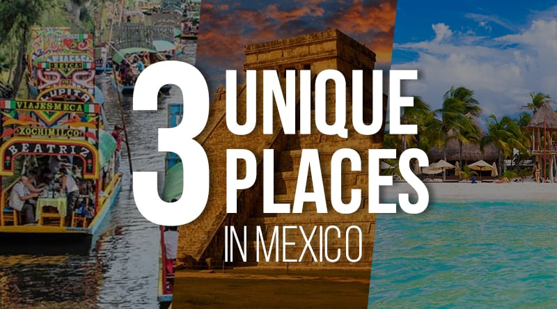 Three Unique Places in Mexico